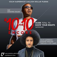 3,610 likes  kaepernick7Can't Stop, Won't Stop! We ended Day 1 of the #MillionDollarPledge #10for10 #Encore with a grand total of $1,250,000 but we aren't done yet, more friends hit me up wanting to be involved! Day 2: Here we go!  I'm excited to start the day off with this Hip Hop Pioneer, Rapper, Producer, Actor…Mr Illmatic himself - @Nas!!! My brother is donating $10,000 to @yourrightscamp
