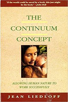 The Continuum Concept: In Search Of Happiness Lost (Classics in Human Development) Ina May Gaskin, Thing 1, Attachment Parenting, Human Development, Parenting Books, True Nature, Human Nature, Book Recommendations, My Books