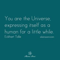 You are the Universe, expressing itself as a human for a little while. Eckhart Tolle