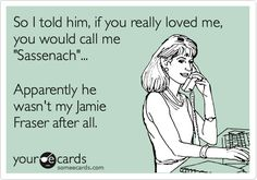 Funny Confession Ecard: So I told him, if you really loved me, you would call me 'Sassenach'... Apparently he wasn't my Jamie Fraser after all.