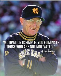 "Motivation is simple. You eliminate those who are not motivated. --Lou Holtz Like the Irish? Be sure to check out and ""LIKE"" my Facebook Page https://www.facebook.com/HereComestheIrish Please be sure to upload and share any personal pictures of your Notre Dame experience with your fellow Irish fans!"