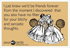 I just knew we'd be friends forever from the moment I discovered that you also have no filter for your bitchy and sarcastic thoughts.