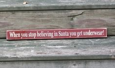 When you stop believing in Santa you get underwear- Primitive Country Christmas Shelf Sitter Wood Sign. Ironically, my brothers get socks and underwear for stocking stuffers.