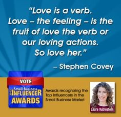 "Stephen Covey Quotes to Remember – ""Love is a verb. Love - the feeling - is the fruit of love the verb or our loving actions. So love her."" - Stephen Covey"