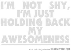 """I'm not shy, I'm just holding back my awesomeness so I don't intimidate you."" -my friend's fav quote"