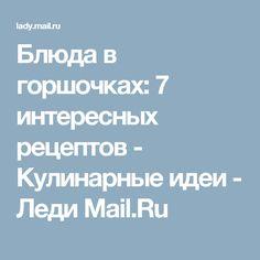 Блюда в горшочках: 7 интересных рецептов - Кулинарные идеи - Леди Mail.Ru