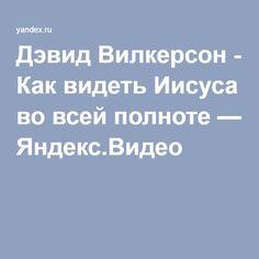 Дэвид Вилкерсон - Как видеть Иисуса во всей полноте — Яндекс.Видео
