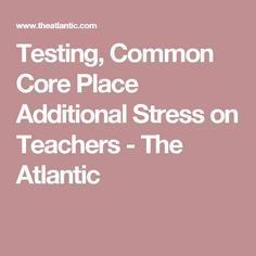 Testing, Common Core Place Additional Stress on Teachers - The Atlantic Teacher Association, Teaching Profession, Education Reform, Social Justice, How To Stay Healthy, Core, Stress, Wellness, This Or That Questions
