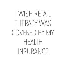 I wish retail therapy was covered by my health insurance. I wish retail therapy was covered by m. Motivacional Quotes, Great Quotes, Quotes To Live By, Funny Quotes, Inspirational Quotes, Funny Shopping Quotes, Funny Fashion Quotes, Fashion Humor, Shopping Humor