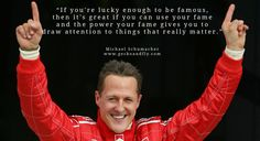 Michael Schumacher quotes If you're lucky enough to be famous, then it's great if you can use your fame and the power your fame gives you to draw attention to things that really matter.