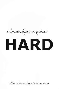 """""""Some days are just hard. But there is hope in tomorrow."""""""