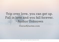 Trip over love, you can get up. Fall in love and you fall forever. ~Author Unknown