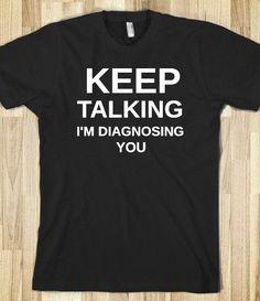 """Keep talking. I'm diagnosing you."" 25 Inspiring And Funny Nurse Shirts On Pinterest You'll Want To Have. #Nursebuff #Nursetshirt #nursehumor"