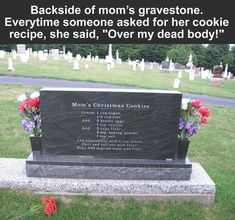 "Backside of mom's gravestone. Everytime someone asked for her cookie recipe, she said. ""Over my dead body!"""