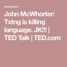 John McWhorter: Txtng is killing language. JK!!! | TED Talk | TED.com