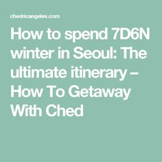 How to spend 7D6N winter in Seoul: The ultimate itinerary – How To Getaway With Ched