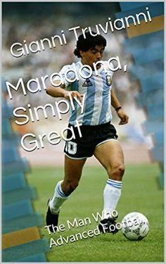Amazon.com: Maradona, Simply Great: The Man Who Advanced Football (Gianni Truvianni's Great Moments In Football Book 6) eBook: Gianni Truvianni: Kindle Store