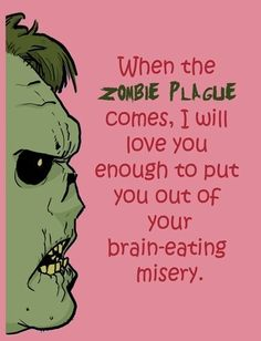 when the zombie plague comes, I will love you enough to put you out of your brain-eating misery