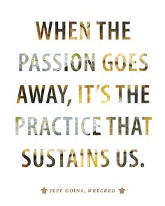 When the passion goes away, it's the practice that sustains us.