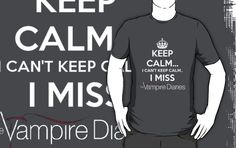 I Cant Keep Calm I Miss The Vampire Diaries