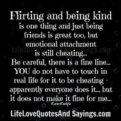 Flirting and being kind is one thing and just being friends is great too, but emotional attachment is still cheating… Be careful, there is a fine line… YOU do not have to touch in real life for it to be cheating – apparently everyone does it… but it does not make it fine for …