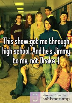 This show got me through high school. And he's Jimmy to me, not Drake :)