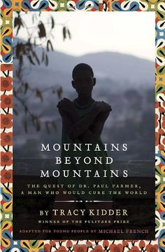 Mountains Beyond Mountains (Adapted for Young People): The Quest of Dr. Paul Farmer, A Man Who Would Cure the World Hardcover by Tracy Kidder  (Author), Michael French Find it here: http://www.amazon.com/Mountains-Beyond-Adapted-Young-People/dp/0385743181 #mountains #book #tracykidder #michaelfrench
