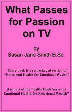 What Passes for Passion on TV (Little Book Series of Emotional Health For Emotional Wealth) by Susan Jane Smith, http://www.amazon.co.uk/gp/product/B00AABAB2Q/ref=cm_sw_r_pi_alp_Ywf5qb1PDE1DS