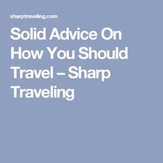 Solid Advice On How You Should Travel – Sharp Traveling