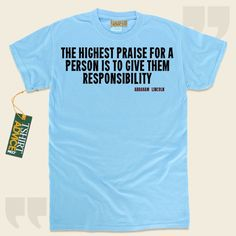 The highest praise for a person is to give them responsibility-Abraham Lincoln This unique  quotes t-shirt  is not going to go out of style. We provide popular  saying tops ,  words of knowledge tops ,  belief t shirts , as well as  literature tees  in appreciation of superb novelists,... - http://www.tshirtadvice.com/abraham-lincoln-t-shirts-the-highest-success-power-tshirts/