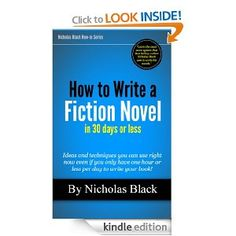 How to Write a Fiction Novel in 30 Days or Less - Ideas and techniques you can use right now even if you only have one hour or less each day to write your book (Nicholas Black How-to Series)