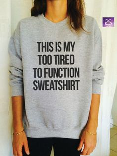 This is my too tired to function sweatshirt jumper cool fashion girls sizing women sweater funny cute teens dope teenagers tumblr clothing Follow @FunnyTeeShirt to see more ideas about #funnytshirts for girls