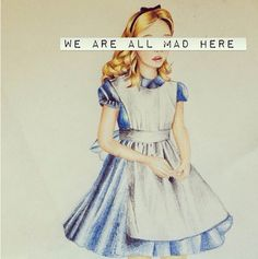 """""""We are all mad here."""" Alice in Wonderland"""