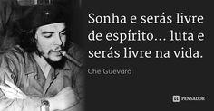 Sonha e serás livre de espírito... luta e serás livre na vida. — Che Guevara