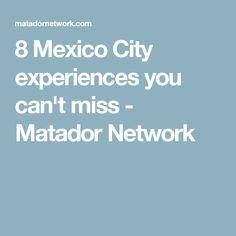 8 Mexico City experiences you can't miss - Matador Network