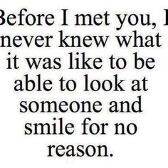 Before I met you, I never knew what is was like to be able to look at slmone amd smile dor no reason.