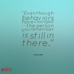 alzheimer's quote: Even though behaviors have changed -- the person you remember is still in there.