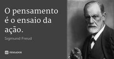 O pensamento é o ensaio da ação.... Frase de Sigmund Freud.