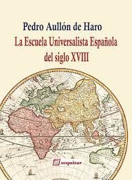 La escuela universalista española del siglo XVIII : una introducción / Pedro Aullón de Haro Madrid : Sequitur, 2016