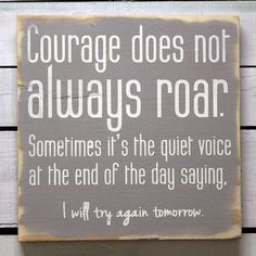 Courage does not always roar. Sometimes its the quiet voice at the end of the say saying, I will try again tomorrow.