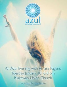 I am super exited to share Azul with the Maui conscious dance community. The evening will be filled with the inspiration to be present and enjoy opening to the possibilities of the moment.   Hope to see you there  Love Amara  Date: January 10 2017  Time: 6:00-8:00 PM Place: Makawao Union Church 1445 Baldwin Ave Makawao HI 96768 Cost: $12.00 at the door  http://pathofazul.com/   This evening marks the launch of Azul classes on Maui. Stephanie Rondeau and Nalani Klinger are Azul Apprentices…