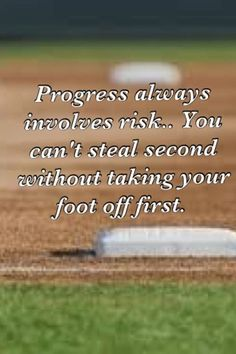 softballProgress always involves risk. You can't steal second without taking your foot off first.