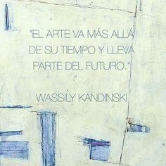 El arte va más allá de su tiempo y lleva parte del futuro. Vasili Kandinski