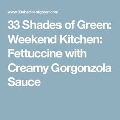 33 Shades of Green: Weekend Kitchen:  Fettuccine with Creamy Gorgonzola Sauce