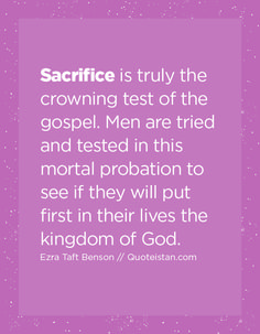 Sacrifice is truly the crowning test of the gospel. Men are tried and tested in this mortal probation to see if they will put first in their lives the kingdom of God. All Quotes, Life Quotes, Sacrifice Quotes, Prayer Changes Things, The Kingdom Of God, God First, 1 John, Change The World, Quote Of The Day
