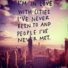 I'm in love with cities I've never been been to and people I've never met. #quote22