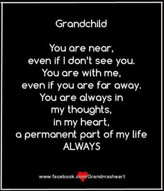 Grandchild. You are near, even if I don't see you. You are with me, even if you are far away. You are always in my thoughts, in my heart, a permanent part of my life always.