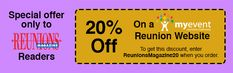 Myevent reunion websites can save 20% off with the promo code REUNIONSMAGAZINE20. Use your website to promote your reunion, post news, coming events and pictures. With a myevent website, you can set up your reunion registration so members can register online and use PayPal or charge payment. Myevent.com provides seven days free to explore before committing.