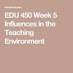 EDU 450 Week 5 Influences in the Teaching Environment
