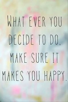 // whatever you decide to do, make sure it makes you happy